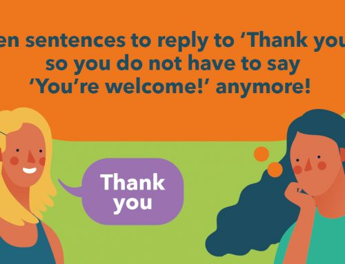 Ten sentences to reply to 'Thank you', so you do not have to say 'You're welcome!' anymore!