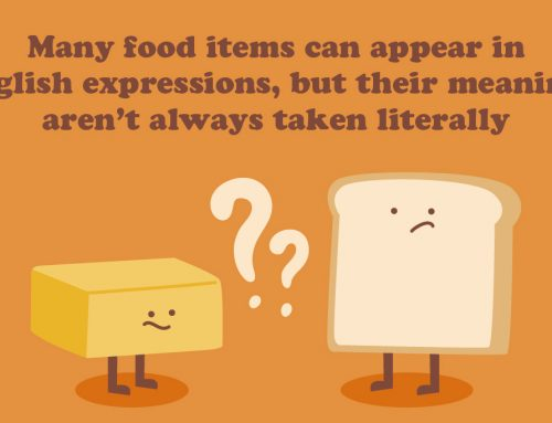Many food items can appear in English expressions, but their meanings aren't always taken literally
