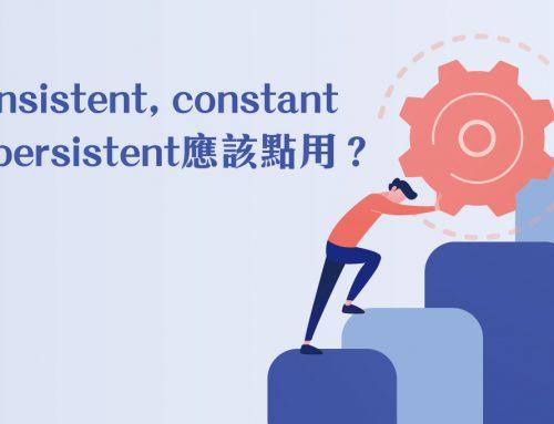 英文單字101: consistent, constant同persistent應該點用?