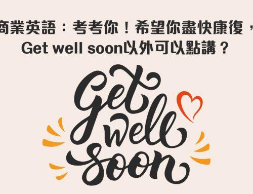 商業英語:考考你!希望你盡快康復,Get well soon以外可以點講?