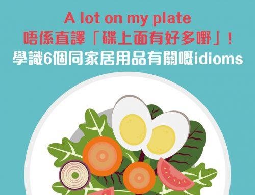 實用英語:A lot on my plate唔係直譯「碟上面有好多嘢」!學識6個同家居用品有關嘅idioms