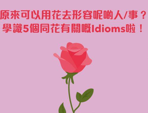實用英語:原來可以用花去形容呢啲人/事?學識5個同花有關嘅Idioms啦!